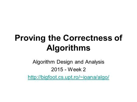 Proving the Correctness of Algorithms Algorithm Design and Analysis 2015 - Week 2