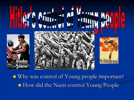 Why was control of Young people important? Why was control of Young people important? How did the Nazis control Young People How did the Nazis control.