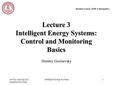 Ee392n - Spring 2011 Stanford University Intelligent Energy Systems 1 Lecture 3 Intelligent Energy Systems: Control and Monitoring Basics Dimitry Gorinevsky.