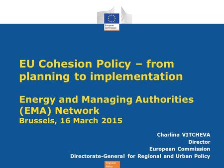 EU Cohesion Policy – from planning to implementation Energy and Managing Authorities (EMA) Network Brussels, 16 March 2015 Charlina VITCHEVA Director.