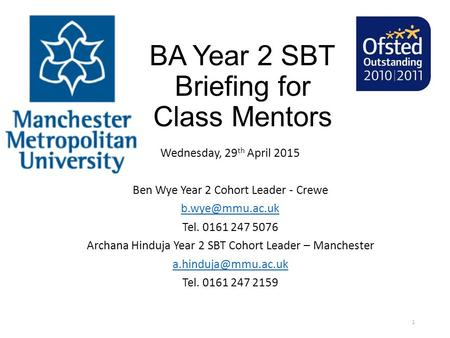 BA Year 2 SBT Briefing for Class Mentors Wednesday, 29 th April 2015 Ben Wye Year 2 Cohort Leader - Crewe Tel. 0161 247 5076 Archana Hinduja.