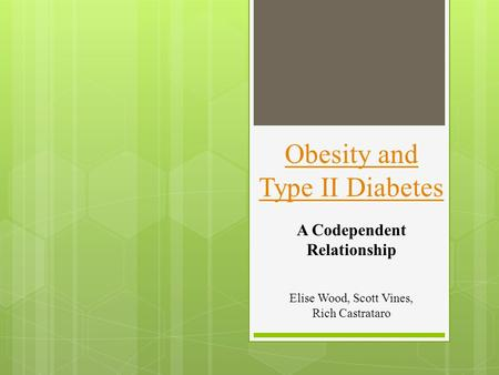 Elise Wood, Scott Vines, Rich Castrataro A Codependent Relationship Obesity and Type II Diabetes.