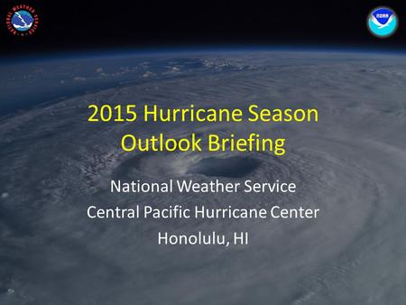 2015 Hurricane Season Outlook Briefing National Weather Service Central Pacific Hurricane Center Honolulu, HI.