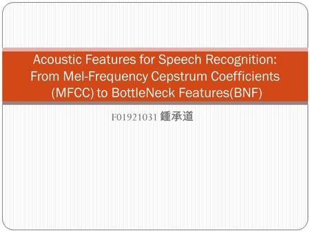 F01921031 鍾承道 Acoustic Features for Speech Recognition: From Mel-Frequency Cepstrum Coefficients (MFCC) to BottleNeck Features(BNF)