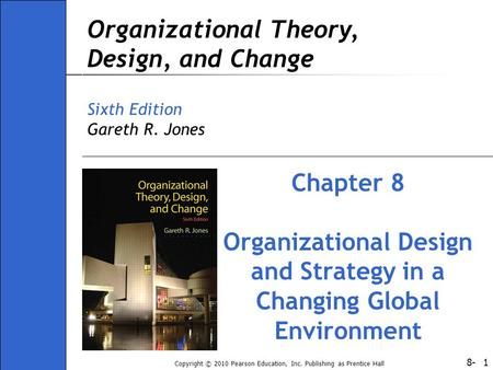 8- Copyright © 2010 Pearson Education, Inc. Publishing as Prentice Hall 1 Organizational Theory, Design, and Change Sixth Edition Gareth R. Jones Chapter.