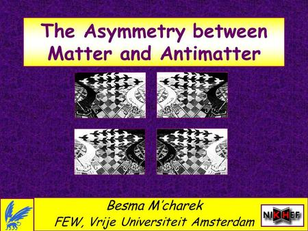 The Asymmetry between Matter and Antimatter Besma M'charek FEW, Vrije Universiteit Amsterdam.