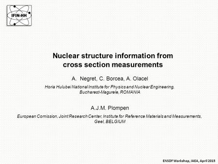 Nuclear structure information from cross section measurements A.Negret, C. Borcea, A. Olacel Horia Hulubei National Institute for Physics and Nuclear Engineering,