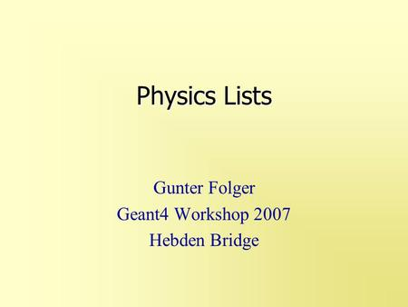 Physics Lists Gunter Folger Geant4 Workshop 2007 Hebden Bridge.