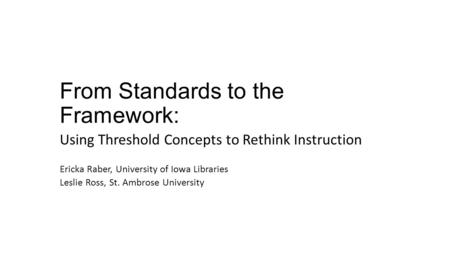 From Standards to the Framework: Using Threshold Concepts to Rethink Instruction Ericka Raber, University of Iowa Libraries Leslie Ross, St. Ambrose University.
