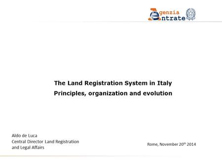 Rome, November 20 th 2014 The Land Registration System in Italy Principles, organization and evolution Aldo de Luca Central Director Land Registration.