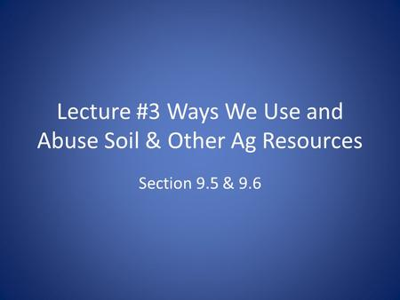 Lecture #3 Ways We Use and Abuse Soil & Other Ag Resources