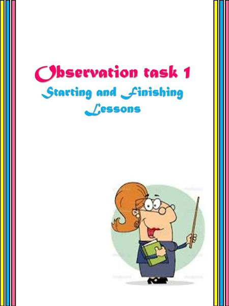 Observation task 1 Starting and Finishing Lessons.