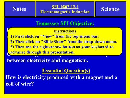 Notes Science Essential Question(s) How is electricity produced with a magnet and a coil of wire? Tennessee SPI Objective: Recognize that electricity can.