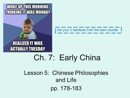 Ch. 7: Early China Lesson 5: Chinese Philosophies and Life pp. 178-183 Get your 2 handouts from the back counter.