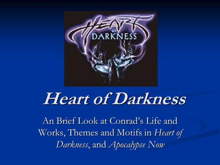 Heart <strong>of</strong> Darkness An Brief Look at Conrad's Life and Works, Themes and Motifs in Heart <strong>of</strong> Darkness, and Apocalypse Now.