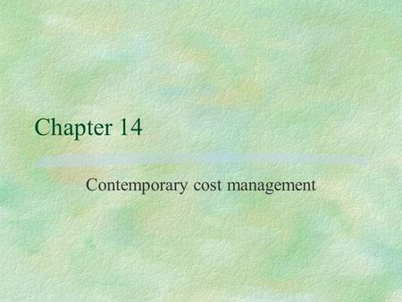 Chapter 14 Contemporary cost management. Cost management §Improvement of an organisation's cost effectiveness through understanding and managing the real.