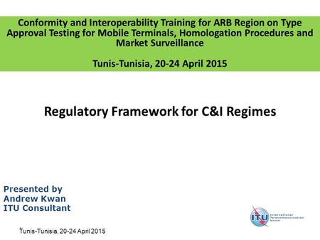 1 Regulatory Framework for C&I Regimes Presented by Andrew Kwan ITU Consultant Conformity and Interoperability Training for ARB Region on Type Approval.