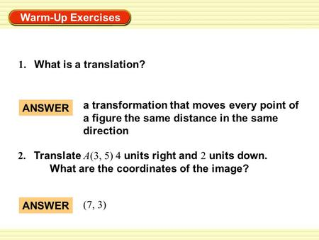 Warm-Up Exercises 1. What is a translation? ANSWER a transformation that moves every point of a figure the same distance in the same direction ANSWER (7,