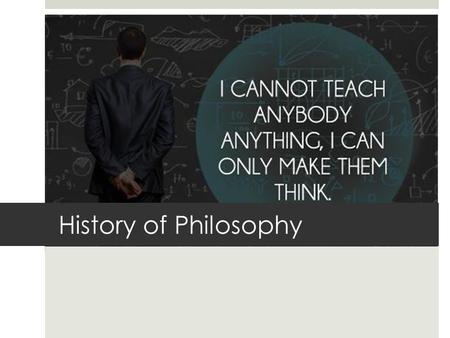 History of Philosophy. What is philosophy?  Philosophy is what everyone does when they're not busy dealing with their everyday business and get a change.