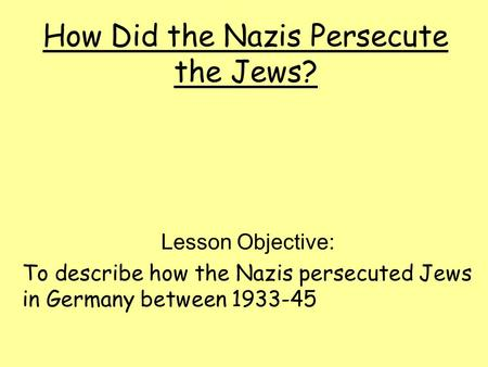 How Did the Nazis Persecute the Jews? Lesson Objective: To describe how the Nazis persecuted Jews in Germany between 1933-45.
