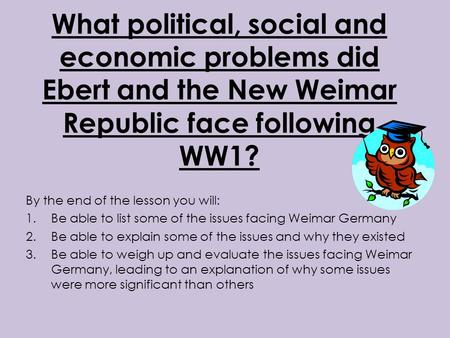 What political, social and economic problems did Ebert and the New Weimar Republic face following WW1? By the end of the lesson you will: Be able to list.