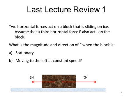 Last Lecture Review 1 Two horizontal forces act on a block that is sliding on ice. Assume that a third horizontal force F also acts on the block. What.