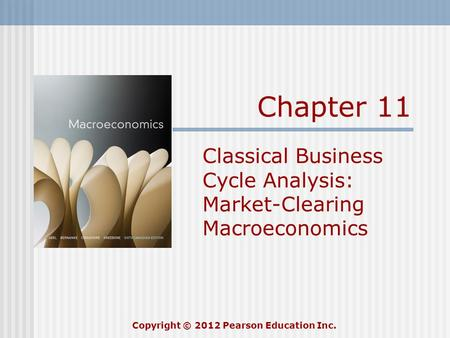 Chapter 11 Classical Business Cycle Analysis: Market-Clearing Macroeconomics Copyright © 2012 Pearson Education Inc.