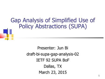 Gap Analysis of Simplified Use of Policy Abstractions (SUPA) Presenter: Jun Bi draft-bi-supa-gap-analysis-02 IETF 92 SUPA BoF Dallas, TX March 23, 2015.