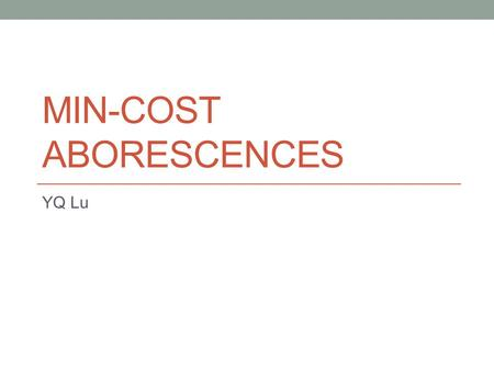 MIN-COST ABORESCENCES YQ Lu. Aborescence Definition: Given a directed graph G=(V,E) and a root r, an aborescence rooted at r is a subgraph T that each.