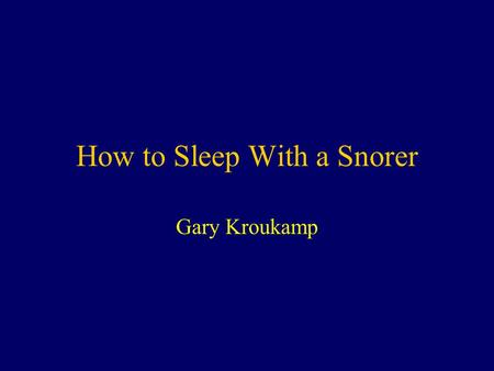 "How to Sleep With a Snorer Gary Kroukamp. ""Laugh and the world laughs with you; snore and you sleep alone."" anon."