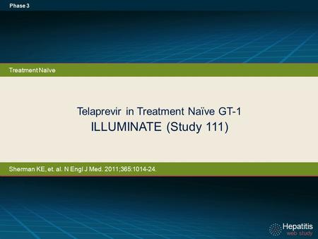 Hepatitis web study Hepatitis web study Telaprevir in Treatment Naïve GT-1 ILLUMINATE (Study 111) Phase 3 Treatment Naïve Sherman KE, et. al. N Engl J.
