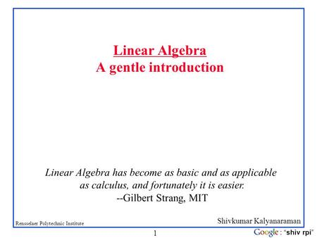 "Shivkumar Kalyanaraman Rensselaer Polytechnic Institute 1 : ""shiv rpi"" Linear Algebra A gentle introduction Linear Algebra has become as basic and as applicable."