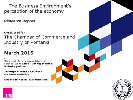 The Business Environment's perception of the economy Research Report Conducted for The Chamber of Commerce and Industry of Romania March 2015 S Study conducted.