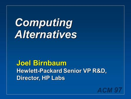 ACM 97 Computing Alternatives Joel Birnbaum Hewlett-Packard Senior VP R&D, Director, HP Labs.