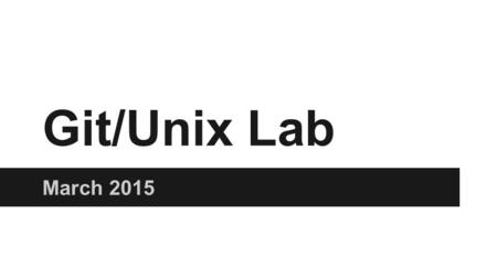 Git/Unix Lab March 2015. Version Control ●Keep track of changes to a project ●Serves as a backup ●Revert to previous version ●Work on the same files concurrently.