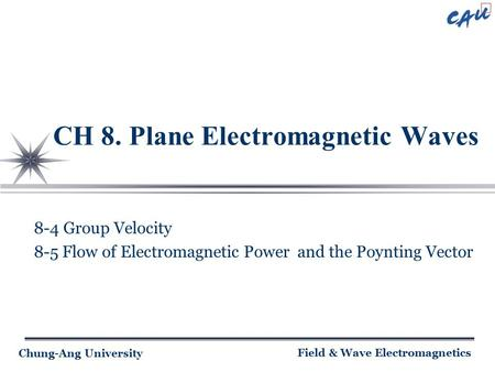 Chung-Ang University Field & Wave Electromagnetics CH 8. Plane Electromagnetic Waves 8-4 Group Velocity 8-5 Flow of Electromagnetic Power and the Poynting.
