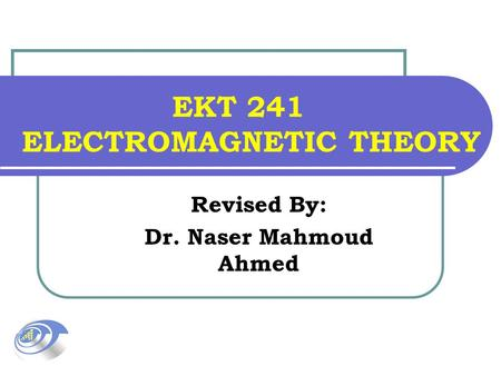 EKT 241 ELECTROMAGNETIC THEORY Revised By: Dr. Naser Mahmoud Ahmed.