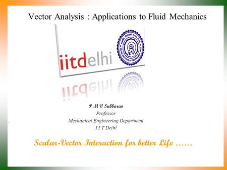 Scalar-Vector Interaction for better Life …… P M V Subbarao Professor Mechanical Engineering Department I I T Delhi Vector Analysis : Applications to.