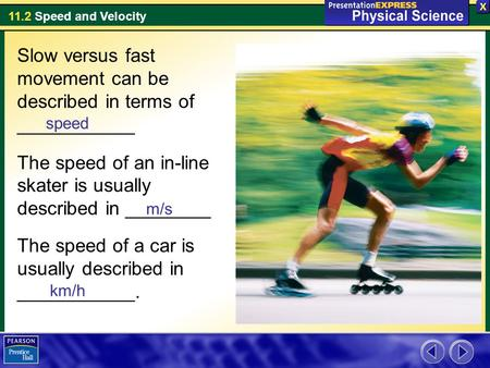 11.2 Speed and Velocity Slow versus fast movement can be described in terms of ___________ The speed of an in-line skater is usually described in ________.