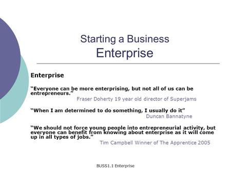 "BUSS1.1 Enterprise Starting a Business Enterprise Enterprise ""Everyone can be more enterprising, but not all of us can be entrepreneurs."" Fraser Doherty."