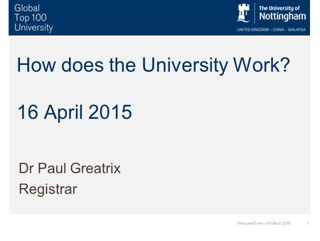 1Welcome Event – 16 March 2015 How does the University Work? 16 April 2015 Dr Paul Greatrix Registrar.