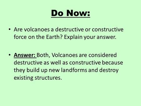 Do Now: Are volcanoes a destructive or constructive force on the Earth? Explain your answer. Answer: Both, Volcanoes are considered destructive as well.