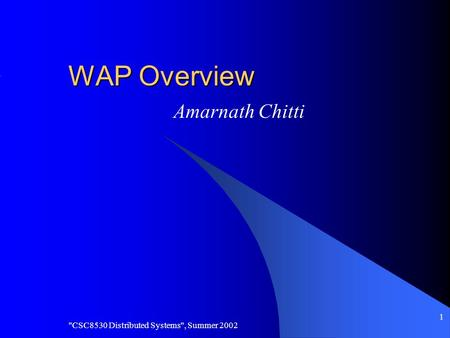 CSC8530 Distributed Systems, Summer 2002 1 WAP Overview Amarnath Chitti.