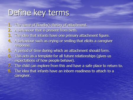 Define key terms 1. The name of Bowlby's theory of attachment. 2. A behaviour that is present from birth. 3. The idea that infants have one primary attachment.