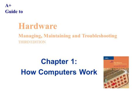 A+ Guide to Hardware Managing, Maintaining and Troubleshooting THIRD EDITION Chapter 1: How Computers Work.