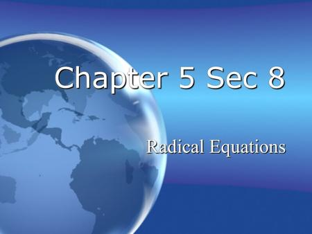 Chapter 5 Sec 8 Radical Equations. 2 of 7 Chapter 5 Sec 8: Radical Equations Solve Radical Equations Equations with radical that have variables in the.
