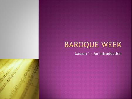 Lesson 1 – An Introduction.  Learn about the Baroque era of music  Discover one of the most famous Baroque composers  Listen to some music from the.