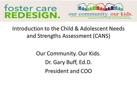 Introduction to the Child & Adolescent Needs and Strengths Assessment (CANS) Our Community. Our Kids. Dr. Gary Buff, Ed.D. President and COO.