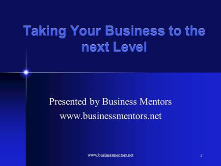 www.businessmentors.net1 Taking Your Business to the next Level Presented by Business Mentors www.businessmentors.net.