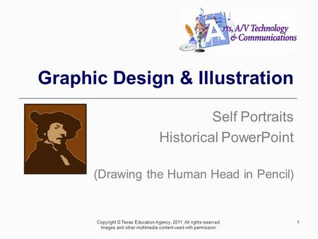 Graphic Design & Illustration Self Portraits Historical PowerPoint (Drawing the Human Head in Pencil) 1Copyright © Texas Education Agency, 2011. All rights.